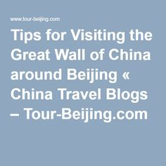 Tips for Visiting the Great Wall of China around Beijing « China Travel Blogs – Tour-Beijing.com