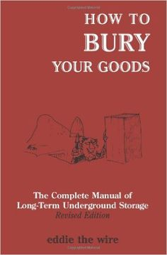 How To Bury Your Goods: The Complete Manual of Long Term Underground Storage: Eddie The Wire: 9781581605808: Amazon.com: Books