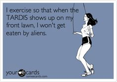 I exercise so that when the TARDIS shows up on my front lawn, I won't get eaten by aliens.