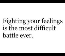Fighting your feelings is the most difficult battle ever.