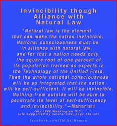 """""""Natural law is the element that can make the nation invincible. National consciousness must be in alliance with natural law, and for that a nation needs only the square root of one percent of its population trained as experts in the Technology of the Unified Field. ...—Maharishi, Life Supported by natural Law, page 140-141. Check us out here: https://www.facebook.com/TM.UK.Women"""