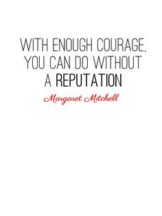 With enough courage, you can do without a reputation. Margaret Mitchell
