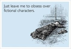 Just leave me to obsess over fictional characters.