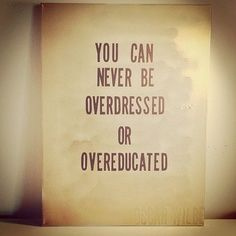 """""""You can never be overdressed or overeducated."""""""