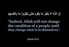 """Indeed, Allah will not change the condition of a people until they change what is in themselves."" -Qur'an (13:11)"