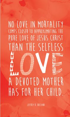 """""""No love in mortality comes closer to approximating the pure love of Jesus Christ than the selfless love a devoted mother has for her child."""" —Jeffrey R. Holland #LDS"""