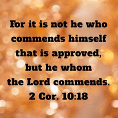 2 Corinthians For it is not he who commends himself that is approved, but he whom the Lord commends. Powerful Scriptures, Prayer Scriptures, Biblical Quotes, Prayer Quotes, Religious Quotes, Bible Verses Quotes, Faith Quotes, Spiritual Quotes, Bible Encouragement