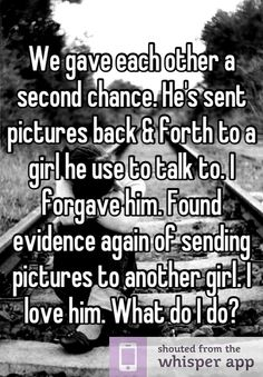 We gave each other a second chance. He's sent pictures back & forth to a girl he use to talk to. I forgave him. Found evidence again of sending pictures to another girl. I love him. What do I do?