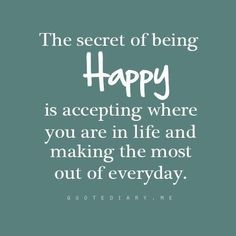 """""""The secret of being Happy is accepting where you are in life and making the most out of everyday."""" .... then seizing it!!!"""