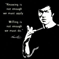 Knowing is not enough, we must apply. Willing is not enough, we must do. - Bruce Lee - http://whowasbrucelee.com/?p=90