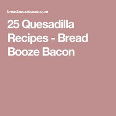 25 Quesadilla Recipes - Bread Booze Bacon