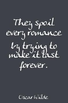 They spoil every romance by trying to make it last forever ~ Oscar Wilde