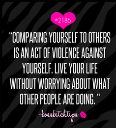 "Boss Bitch Tips #2186 - ""Comparing yourself to others is an act of violence against yourself. Live your life without worrying about what other people are doing."""