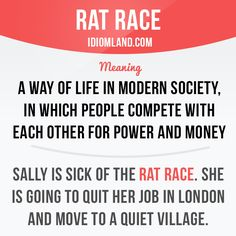 Rat race is a way of life in modern society, in which people compete with each other for power and money.Example: Sally is sick of the rat race. She's going to quit her job in London and move to a quiet village.