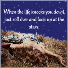 When Life Knocks You Down, Just Roll Over And Look Up At The Stars