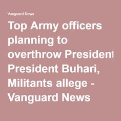 Top Army officers planning to overthrow President Buhari, Militants allege - Vanguard News