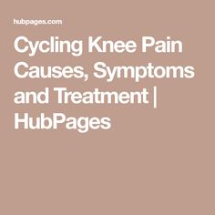 Cycling Knee Pain Causes, Symptoms and Treatment | HubPages