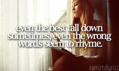 Even the best fall down sometimes, even the wrong words seem to rhyme - Collide ~ Howie Day