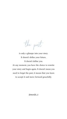 The past cannot be rewritten, but once you learn to accept it you can move forward gracefully into a beautiful future. Ispirational Quotes, Past Quotes, True Quotes, Words Quotes, Motivational Quotes, Sayings, Irish Quotes, Self Love Quotes, Quotes To Live By