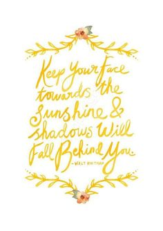 Keep Your Face Towards the Sunshine & Shadows Will Fall Behind You