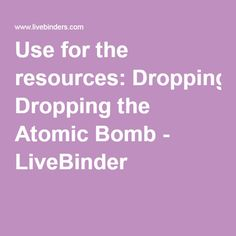 Use for the resources: Dropping the Atomic Bomb - LiveBinder