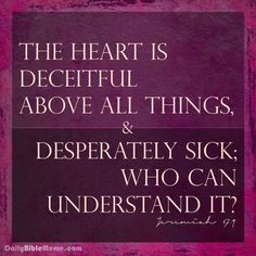 "Jeremiah 17:9  ""The heart is deceitful above all things, and desperately sick; who can understand it?""  I  DailyBibleMeme.com"