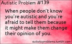 Autistic Problem #139: When people don't know you're autistic and you're afraid to tell them because it might make them ch...