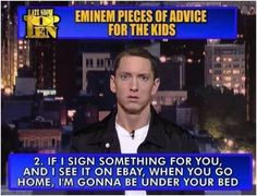 I love Eminem, haha, the things he say just crack me up  kids, you've been warned!