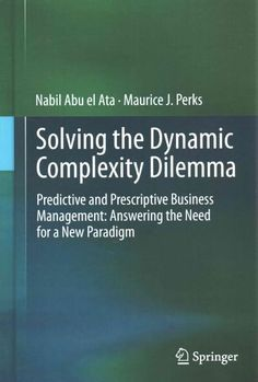 Solving the Dynamic Complexity Dilemma: Predictive and Prescriptive Business Management: Answering the Need for a...
