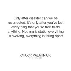 """Chuck Palahniuk - """"Only after disaster can we be resurrected. It's only after you've lost everything. Open Quotes, Tv Quotes, Inspirational Quotes, Nike Quotes, Qoutes, Motivational Quotes, Words Of Hope, Love Words, Beautiful Words"""