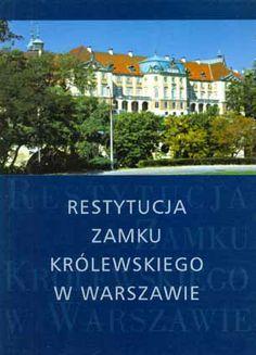 RESTYTUCJA ZAMKU KRÓLEWSKIEGO W WARSZAWIE pod redakcją:Tadeusza Polaka Materiały przybliżające genezę i proces odbudowy Zamku Królewskiego w Warszawie Wyd. PROJEKT