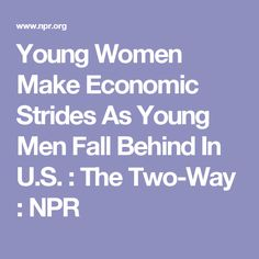 Young Women Make Economic Strides As Young Men Fall Behind In U.S. : The Two-Way : NPR