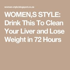 WOMEN,S STYLE: Drink This To Clean Your Liver and Lose Weight in 72 Hours