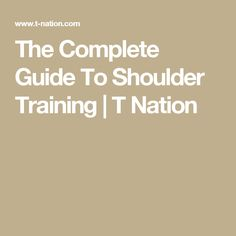The Complete Guide To Shoulder Training | T Nation