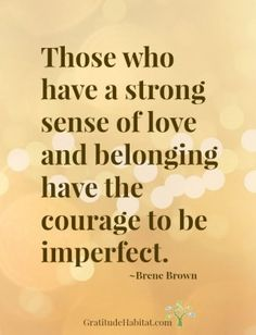 Those who have a strong sense of love and belonging have the courage ...
