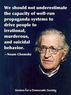 """""""We should not underestimate the capacity of well-run propaganda systems to drive people to irrational, muderous, and suidical behavior."""" ~Noam Chomsky (Don't forget ruining an economy and blaming it on some group of people) Wisdom Quotes, Life Quotes, Poetry Quotes, Great Quotes, Inspirational Quotes, Smart Quotes, Motivational Quotes, Noam Chomsky, Mood"""