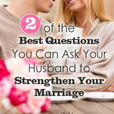Two of the Best Questions You Can Ask Your Husband to Strengthen Your Marriage