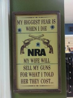 My Biggest fear when I die, My wife will sells my guns for what I told her they cost. Lol