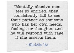 Mentally abusive men feel so entitled, they consistently fail to see their partner as someone who has her own needs, feelings or thoughts, and he will respond with rage if she asserts them.