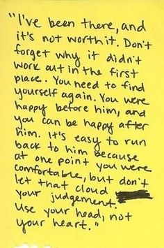 I've been there and it's not worth it. Don't forget why it didn't work out in the first place. You need to find yourself again. You were happy before him and you can be happy after him. It's easy to run back to him because at one point you were comfortable; but don't let that cloud your judgement. Use your head... not your heart.