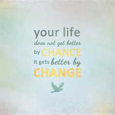 Inspirational Life Quote - Your life does not get better by CHANCE, it gets better by CHANGE!