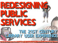 redesigning-public-services-the-21st-century-library-user-experience by David King via Slideshare