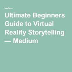 Ultimate Beginners Guide to Virtual Reality Storytelling — Medium