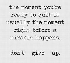 The moment you're ready to quit is usually the moment right before a miracle happens. Don't give up!