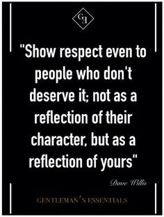 Your character...show respect even if it's undeserved