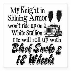 Insanity Wear T-Shirts and Gifts: Black Smoke & 18 Wheels Sticker: My knight in shining armor won't ride up on a white stallion. he will roll up with black smoke & 18 Wheels! Truckers Girlfriend, Girlfriend Quotes, Wife Quotes, Truck Driver Wife, Truck Drivers, Trucker Tattoo, Trucker Quotes, Knight In Shining Armor, Big Rig Trucks