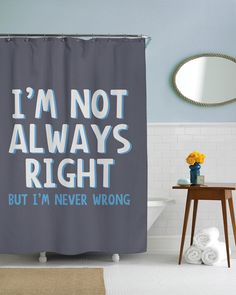 Im Not Always Right But Never Wrong Shower Curtain