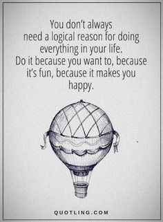Life Quotes You don't always need a logical reason for doing everything in your life. Do it because you want to, because it's fun, because it makes you happy.