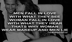 """""""Men fall in love with what they see, women fall in love with what they hear. That's why women wear make up and men lie."""""""