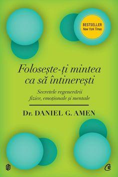 Daniel G. Amen - Foloseste-ti mintea ca sa intineresti. Secretele regenerarii fizice, emotionale si mentale -